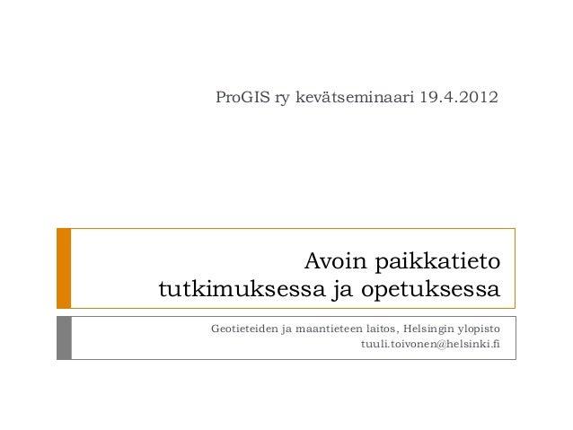 ProGIS ry kevätseminaari 19.4.2012           Avoin paikkatietotutkimuksessa ja opetuksessa    Geotieteiden ja maantieteen ...