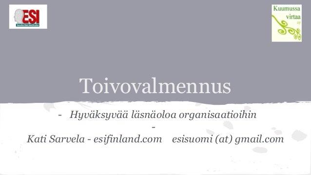 Toivovalmennus - Hyväksyvää läsnäoloa organisaatioihin - Kati Sarvela - esifinland.com esisuomi (at) gmail.com