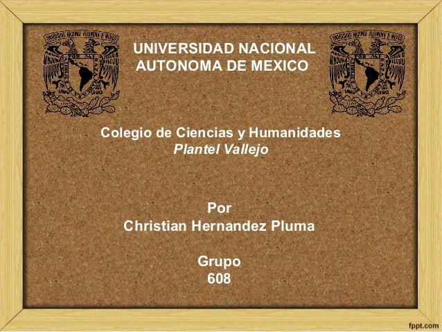 UNIVERSIDAD NACIONAL AUTONOMA DE MEXICO Colegio de Ciencias y Humanidades Plantel Vallejo Por Christian Hernandez Pluma Gr...