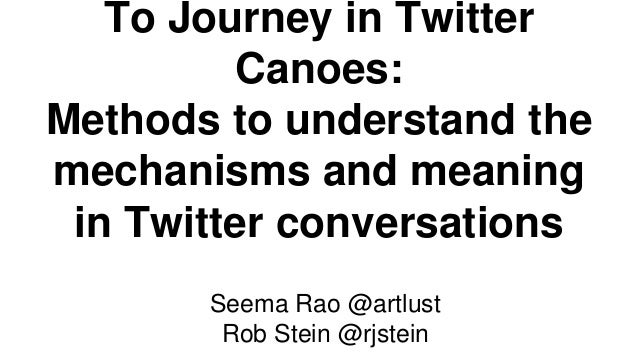 To Journey in Twitter Canoes: Methods to understand the mechanisms and meaning in Twitter conversations Seema Rao @artlust...