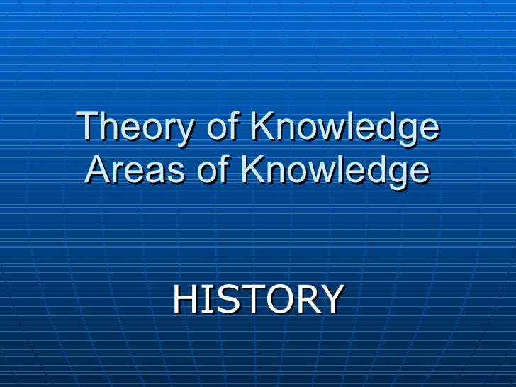 Theory of Knowledge Areas of Knowledge HISTORY