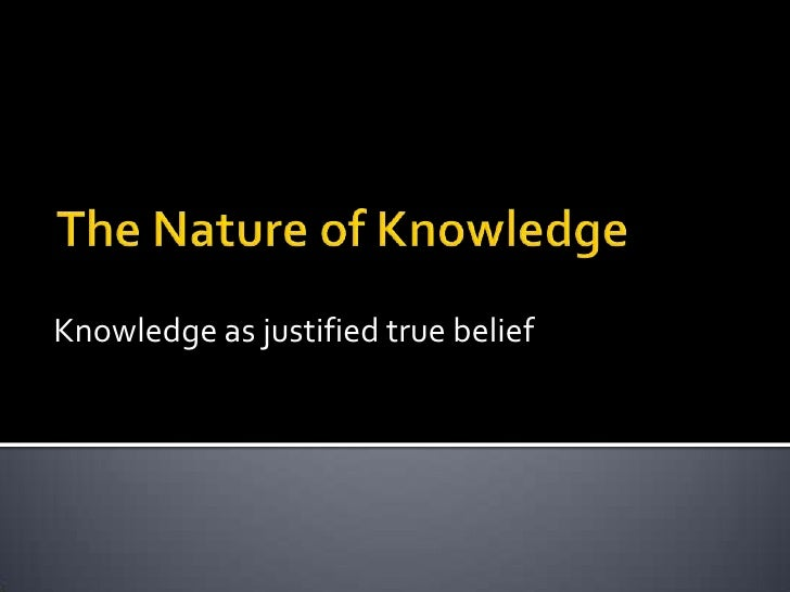 The Nature of Knowledge<br />Knowledge as justified true belief<br />