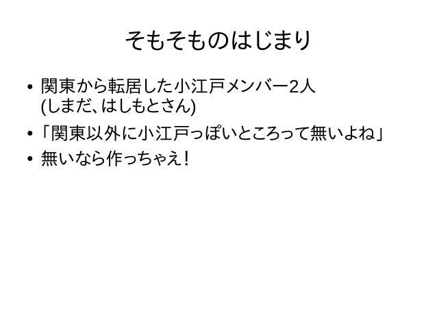そもそものはじまり ● 関東から転居した小江戸メンバー2人 (しまだ、はしもとさん) ● 「関東以外に小江戸っぽいところって無いよね」 ● 無いなら作っちゃえ!