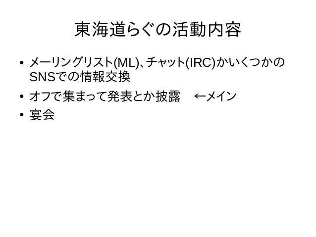東海道らぐの活動内容 ● メーリングリスト(ML)、チャット(IRC)かいくつかの SNSでの情報交換 ● オフで集まって発表とか披露 ←メイン ● 宴会