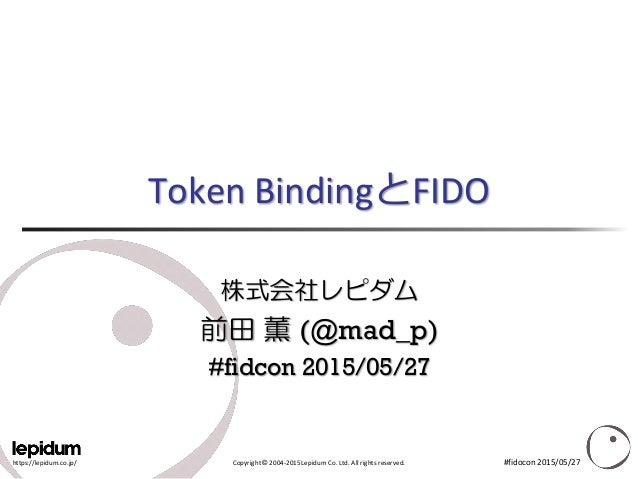 https://lepidum.co.jp/ Copyright © 2004-2015 Lepidum Co. Ltd. All rights reserved. Token BindingとFIDO 株式会社レピダム 前田 薫 (@mad_...