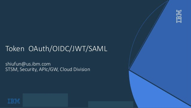 IBM Confidential Token OAuth/OIDC/JWT/SAML shiufun@us.ibm.com STSM, Security, APIc/GW, Cloud Division
