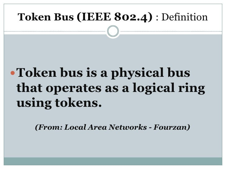 Token Bus (IEEE 802.4) : Definition Token bus is a physical bus that operates as a logical ring using tokens.    (From: L...