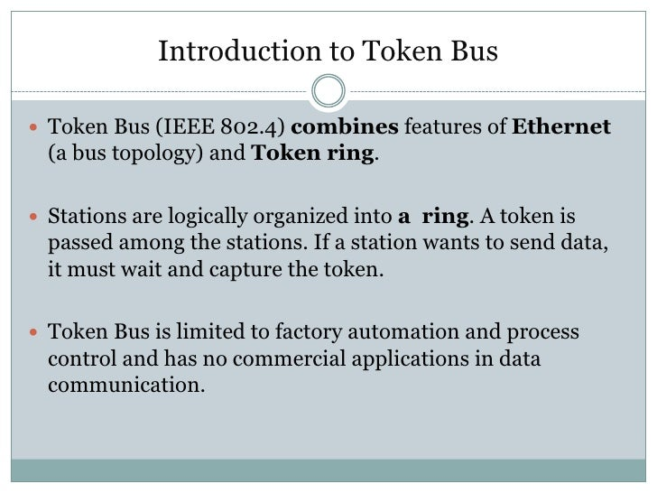Introduction to Token Bus Token Bus (IEEE 802.4) combines features of Ethernet  (a bus topology) and Token ring. Station...