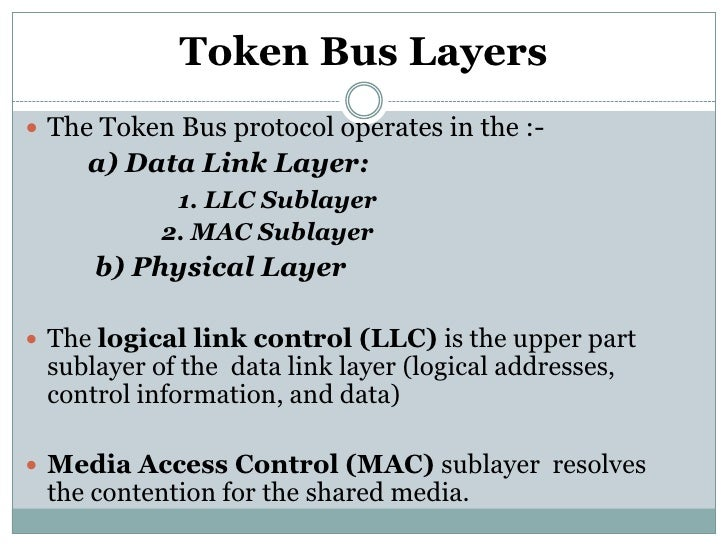 Token Bus Layers The Token Bus protocol operates in the :-     a) Data Link Layer:            1. LLC Sublayer           2...