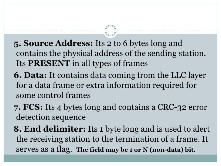 5. Source Address: Its 2 to 6 bytes long and contains the physical address of the sending station. Its PRESENT in all type...