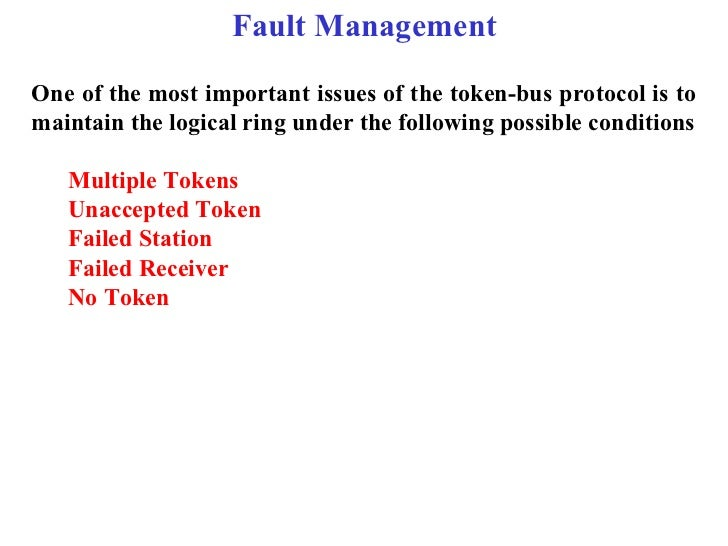 Fault ManagementOne of the most important issues of the token-bus protocol is tomaintain the logical ring under the follow...