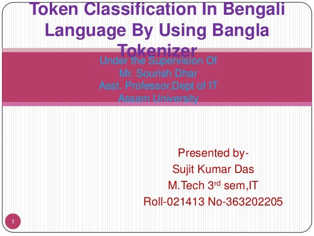 Presented by-  Sujit Kumar Das  M.Tech 3rd sem,IT  Roll-021413 No-363202205  1  Token Classification In Bengali  Language ...