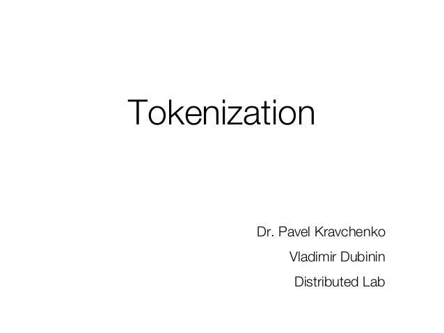 Tokenization Dr. Pavel Kravchenko Vladimir Dubinin Distributed Lab