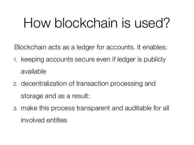 How blockchain is used? Blockchain acts as a ledger for accounts. It enables: 1. keeping accounts secure even if ledger is...