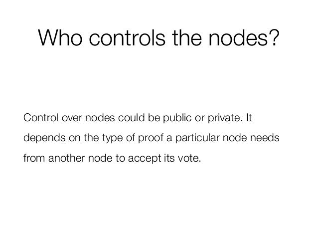 Who controls the nodes? Control over nodes could be public or private. It depends on the type of proof a particular node n...