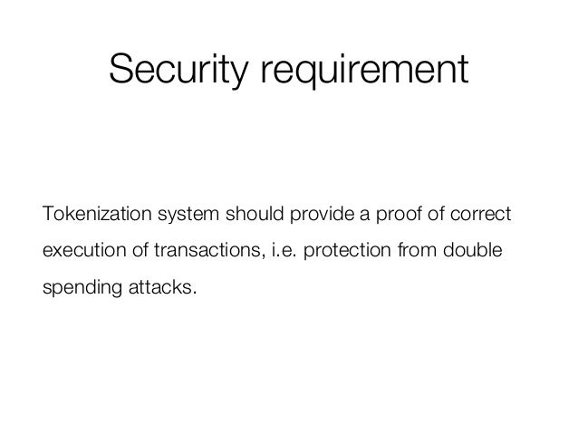 Security requirement Tokenization system should provide a proof of correct execution of transactions, i.e. protection from...