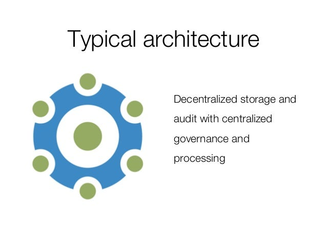 Typical architecture Decentralized storage and audit with centralized governance and processing