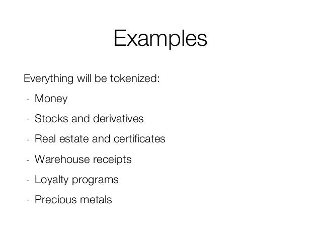 Examples Everything will be tokenized: - Money - Stocks and derivatives - Real estate and certificates - Warehouse receipt...