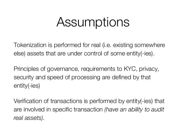 Assumptions Tokenization is performed for real (i.e. existing somewhere else) assets that are under control of some entity...