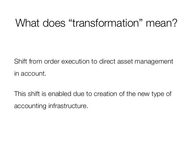 """What does """"transformation"""" mean? Shift from order execution to direct asset management in account. This shift is enabled d..."""