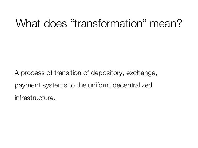 """What does """"transformation"""" mean? A process of transition of depository, exchange, payment systems to the uniform decentral..."""
