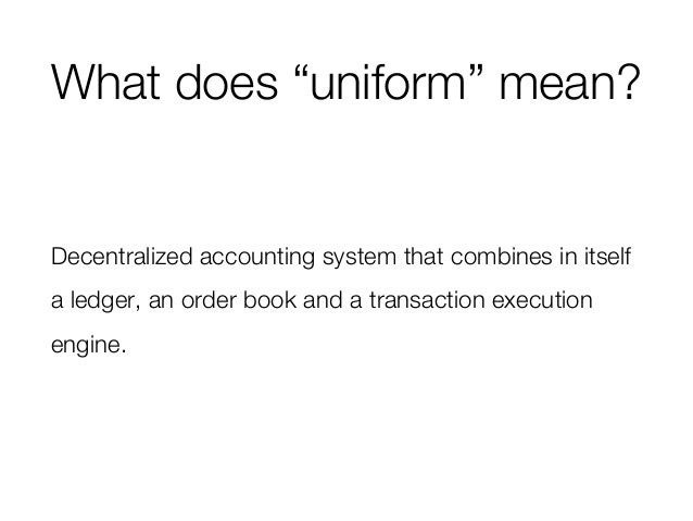 """What does """"uniform"""" mean? Decentralized accounting system that combines in itself a ledger, an order book and a transactio..."""