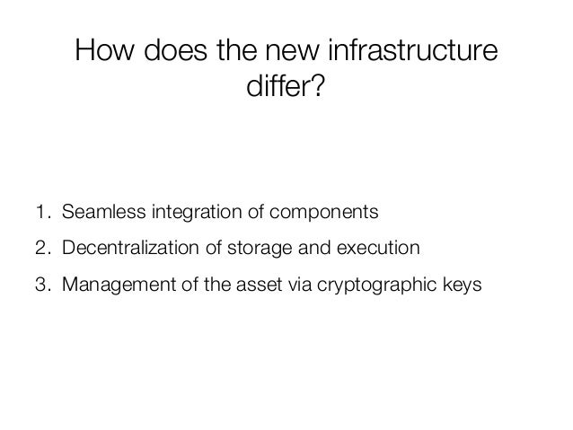 How does the new infrastructure differ? 1. Seamless integration of components 2. Decentralization of storage and execution...