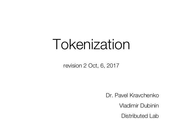 revision 2 Oct, 6, 2017 Tokenization Dr. Pavel Kravchenko Vladimir Dubinin Distributed Lab