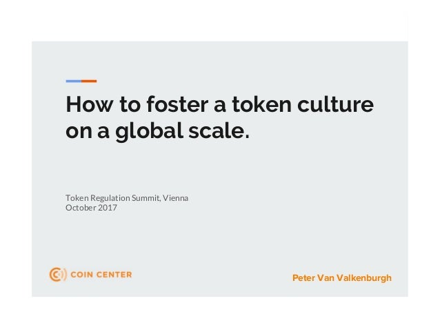 How to foster a token culture on a global scale. Token Regulation Summit, Vienna October 2017 Peter Van Valkenburgh