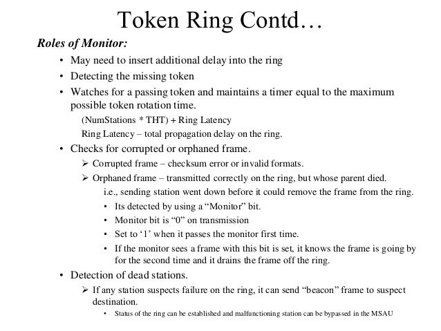 Token Ring Contd… Roles of Monitor: • May need to insert additional delay into the ring • Detecting the missing token • Wa...