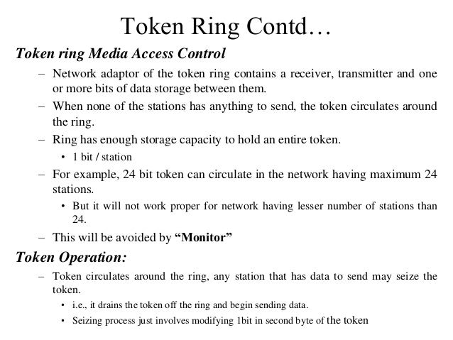 Token Ring Contd… Token ring Media Access Control – Network adaptor of the token ring contains a receiver, transmitter and...