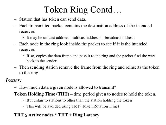 Token Ring Contd… – Station that has token can send data. – Each transmitted packet contains the destination address of th...