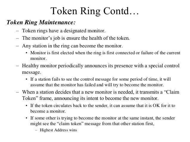 Token Ring Contd… Token Ring Maintenance: – Token rings have a designated monitor. – The monitor's job is ensure the healt...