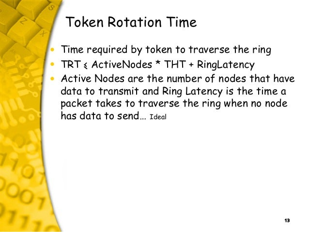 13 Token Rotation Time • Time required by token to traverse the ring • TRT < ActiveNodes * THT + RingLatency • Active Node...