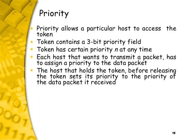 15 Priority • Priority allows a particular host to access the token • Token contains a 3-bit priority field • Token has ce...