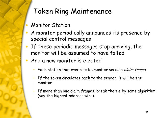 16 Token Ring Maintenance • Monitor Station • A monitor periodically announces its presence by special control messages • ...