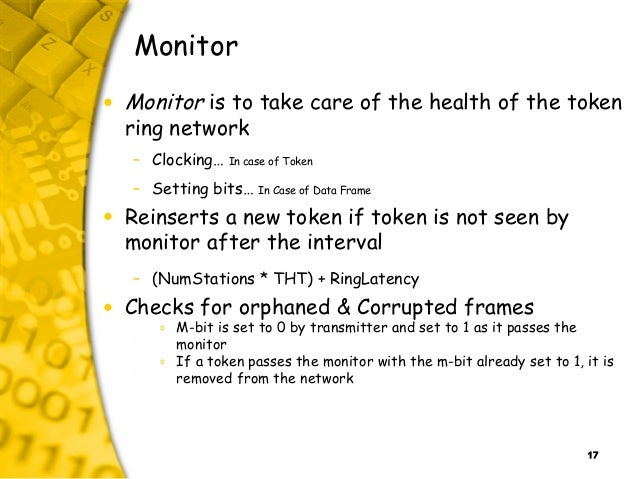 17 Monitor • Monitor is to take care of the health of the token ring network – Clocking… In case of Token – Setting bits… ...