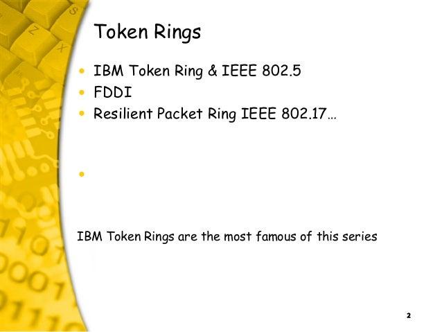 2 Token Rings • IBM Token Ring & IEEE 802.5 • FDDI • Resilient Packet Ring IEEE 802.17… • IBM Token Rings are the most fam...