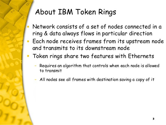 3 About IBM Token Rings • Network consists of a set of nodes connected in a ring & data always flows in particular directi...