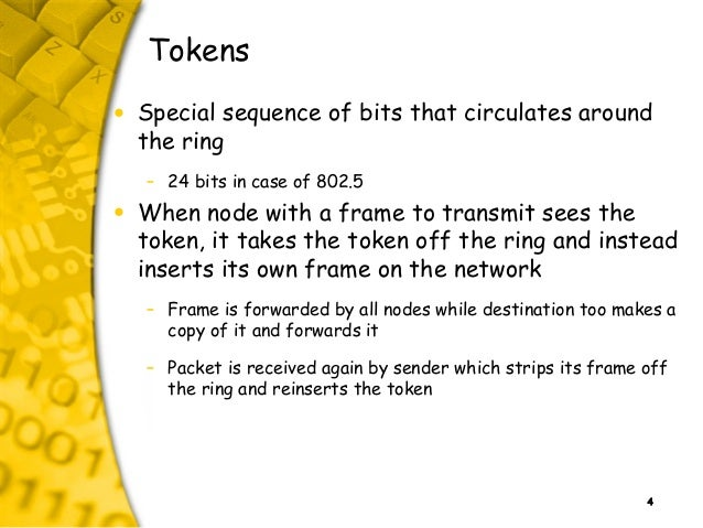 4 Tokens • Special sequence of bits that circulates around the ring – 24 bits in case of 802.5 • When node with a frame to...