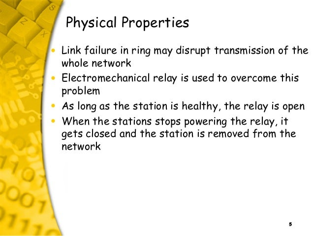 5 Physical Properties • Link failure in ring may disrupt transmission of the whole network • Electromechanical relay is us...