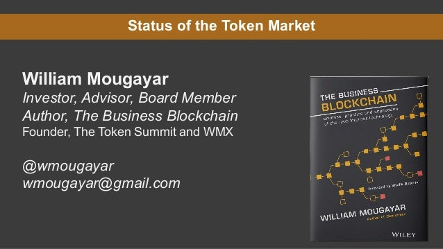Status of the Token Market William Mougayar Investor, Advisor, Board Member Author, The Business Blockchain Founder, The T...