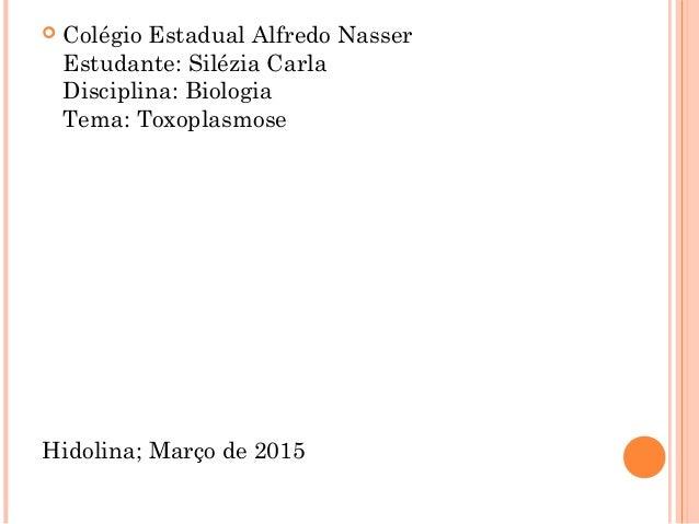  Colégio Estadual Alfredo Nasser Estudante: Silézia Carla Disciplina: Biologia Tema: Toxoplasmose Hidolina; Março de 2015