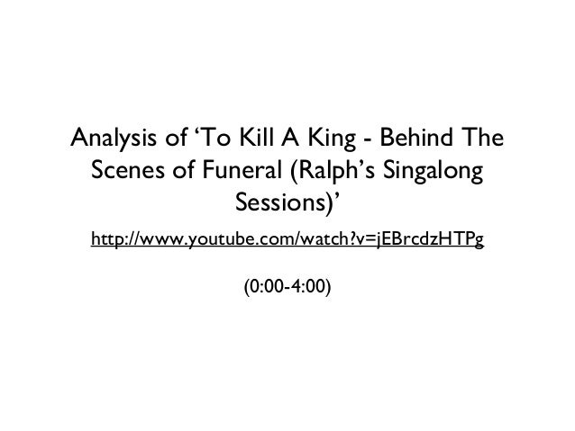 Analysis of 'To Kill A King - Behind The Scenes of Funeral (Ralph's Singalong Sessions)' http://www.youtube.com/watch?v=jE...