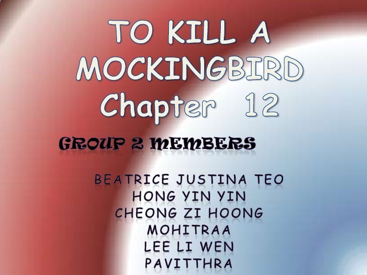 TO KILL A MOCKINGBIRDChapter  12<br />GROUP 2 MEMBERS<br />Beatrice JustinaTeo<br />Hong Yin Yin<br />Cheong ZiHoong<br />...