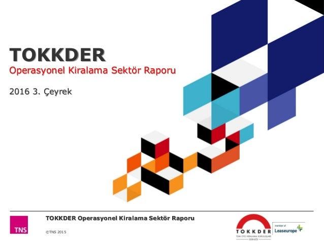 ©TNS 2015 TOKKDER Operasyonel Kiralama Sektör Raporu 2016 3. Çeyrek TOKKDER Operasyonel Kiralama Sektör Raporu