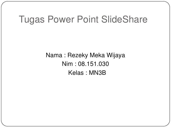 Tugas Power Point SlideShare     Nama : Rezeky Meka Wijaya         Nim : 08.151.030            Kelas : MN3B