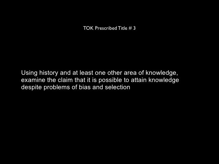 TOK Prescribed Title # 3Using history and at least one other area of knowledge,examine the claim that it is possible to at...