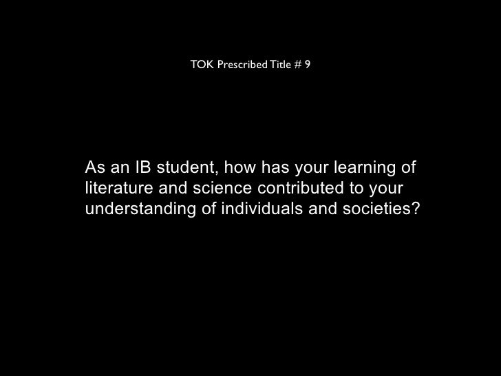 TOK Prescribed Title # 9As an IB student, how has your learning ofliterature and science contributed to yourunderstanding ...