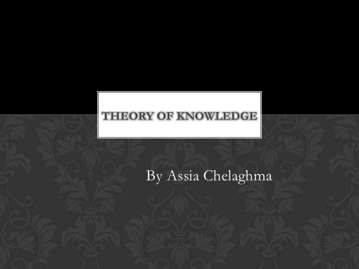 THEORY OF KNOWLEDGE     By Assia Chelaghma